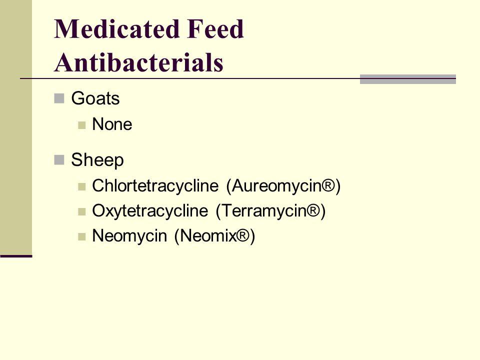 Medicated Feed Antibacterials Goats None Sheep Chlortetracycline (Aureomycin®) Oxytetracycline (Terramycin®) Neomycin (Neomix®)