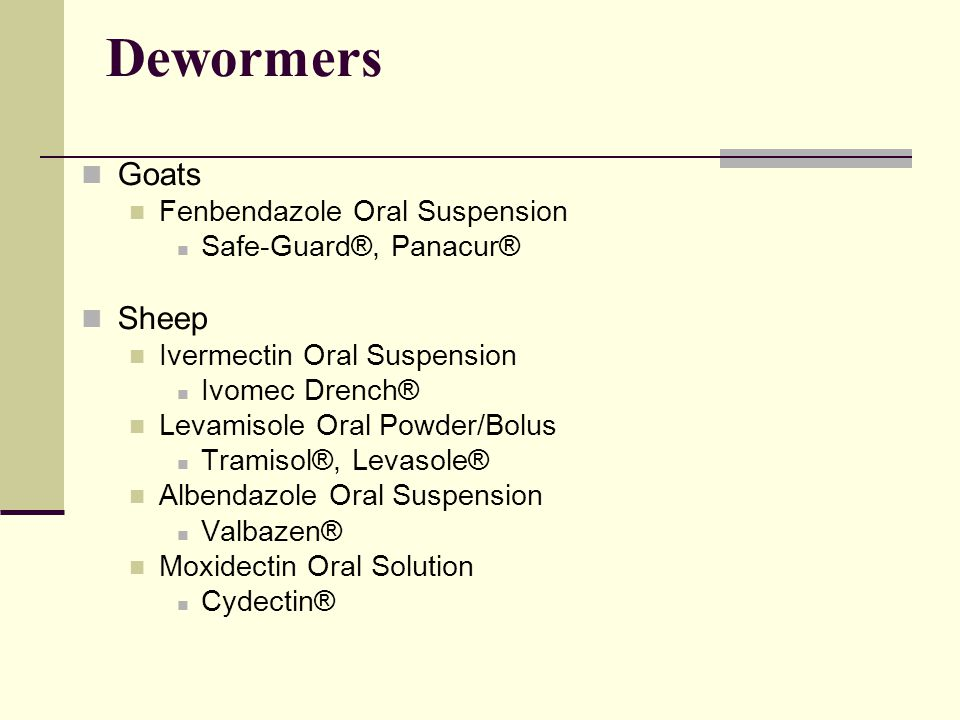 Dewormers Goats Fenbendazole Oral Suspension Safe-Guard®, Panacur® Sheep Ivermectin Oral Suspension Ivomec Drench® Levamisole Oral Powder/Bolus Tramisol®, Levasole® Albendazole Oral Suspension Valbazen® Moxidectin Oral Solution Cydectin®