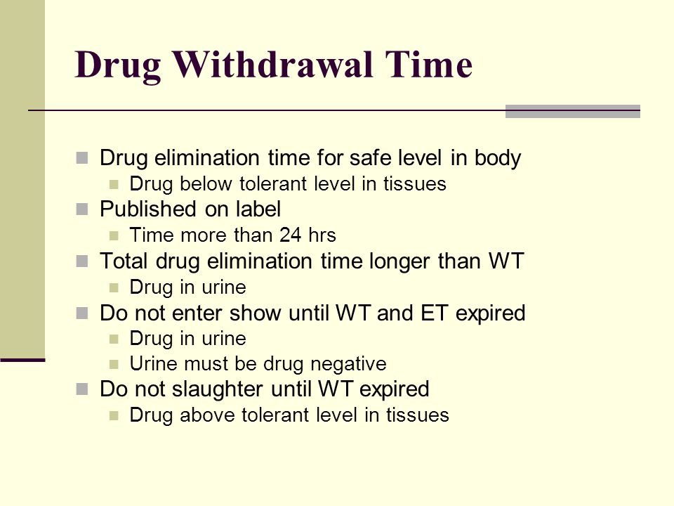 Drug Withdrawal Time Drug elimination time for safe level in body Drug below tolerant level in tissues Published on label Time more than 24 hrs Total drug elimination time longer than WT Drug in urine Do not enter show until WT and ET expired Drug in urine Urine must be drug negative Do not slaughter until WT expired Drug above tolerant level in tissues