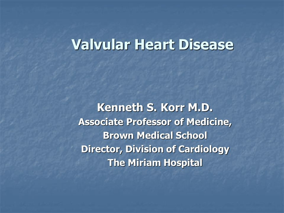 Valvular Heart Disease Kenneth S. Korr M.D. Associate Professor of Medicine, Brown Medical School Director, Division of Cardiology The Miriam Hospital