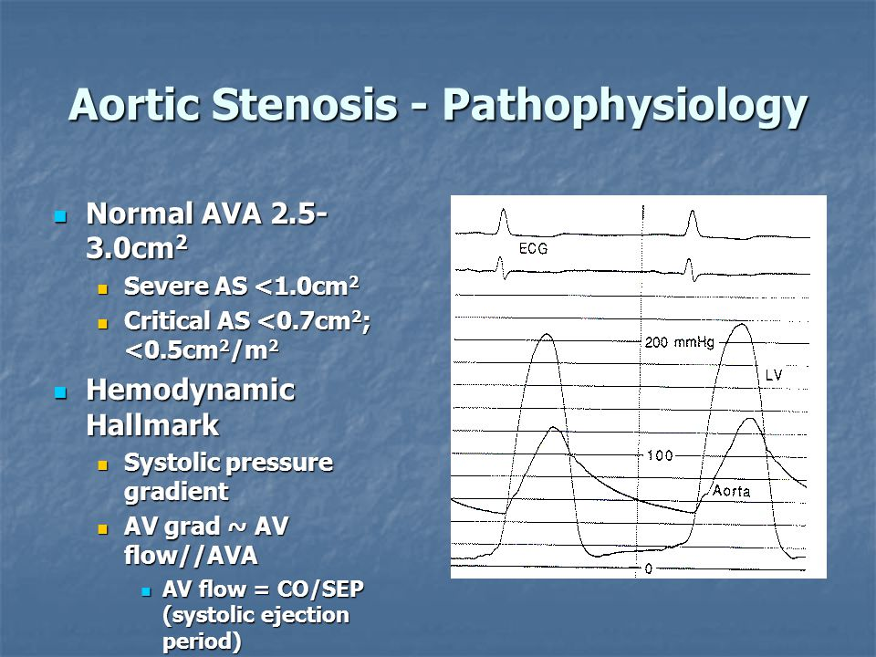 Aortic Stenosis - Pathophysiology Normal AVA 2.5- 3.0cm 2 Normal AVA 2.5- 3.0cm 2 Severe AS <1.0cm 2 Severe AS <1.0cm 2 Critical AS <0.7cm 2 ; <0.5cm 2 /m 2 Critical AS <0.7cm 2 ; <0.5cm 2 /m 2 Hemodynamic Hallmark Hemodynamic Hallmark Systolic pressure gradient Systolic pressure gradient AV grad ~ AV flow//AVA AV grad ~ AV flow//AVA AV flow = CO/SEP (systolic ejection period) AV flow = CO/SEP (systolic ejection period) 50-100mmHg gradients are common in severe AS 50-100mmHg gradients are common in severe AS