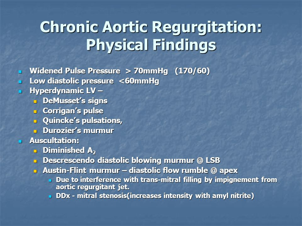 Chronic Aortic Regurgitation: Physical Findings Widened Pulse Pressure > 70mmHg (170/60) Widened Pulse Pressure > 70mmHg (170/60) Low diastolic pressure <60mmHg Low diastolic pressure <60mmHg Hyperdynamic LV – Hyperdynamic LV – DeMusset's signs DeMusset's signs Corrigan's pulse Corrigan's pulse Quincke's pulsations, Quincke's pulsations, Durozier's murmur Durozier's murmur Auscultation: Auscultation: Diminished A 2 Diminished A 2 Descrescendo diastolic blowing murmur @ LSB Descrescendo diastolic blowing murmur @ LSB Austin-Flint murmur – diastolic flow rumble @ apex Austin-Flint murmur – diastolic flow rumble @ apex Due to interference with trans-mitral filling by impignement from aortic regurgitant jet.