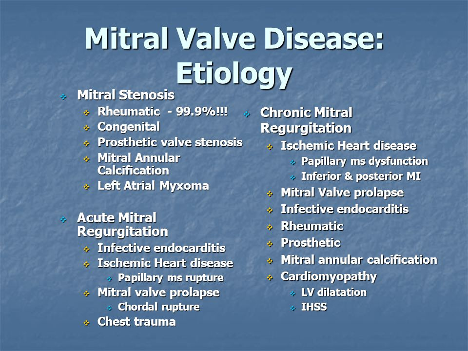 Mitral Valve Disease : Treatment Mitral Stenosis Mitral Stenosis Medical Rx for Class I & II Medical Rx for Class I & II HR control – Dig & BB HR control – Dig & BB Anticoagulation Anticoagulation Afib, >40yrs, LAE, MR, prior embolic event Afib, >40yrs, LAE, MR, prior embolic event Surgical Rx -Class III &IV Surgical Rx -Class III &IV Balloon Mitral Valvuloplasty Commissural fusion Commissural fusion pliable, noncalcified leaflets pliable, noncalcified leaflets No MR of LA thrombus No MR of LA thrombus Mitral Valve Surgery Open commissurotomy Open commissurotomy MV replacement MV replacement Chronic Mitral Regurgitation Chronic Mitral Regurgitation Medical Rx for mild to mod MR with vasodilators, diuretics, anticoagulation Surgical Rx –ideally before LV systolic function declines.