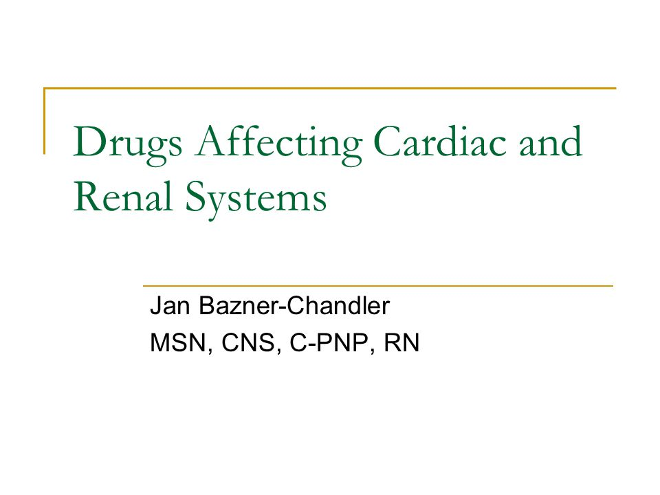 Drugs Affecting Cardiac and Renal Systems Jan Bazner-Chandler MSN, CNS, C-PNP, RN