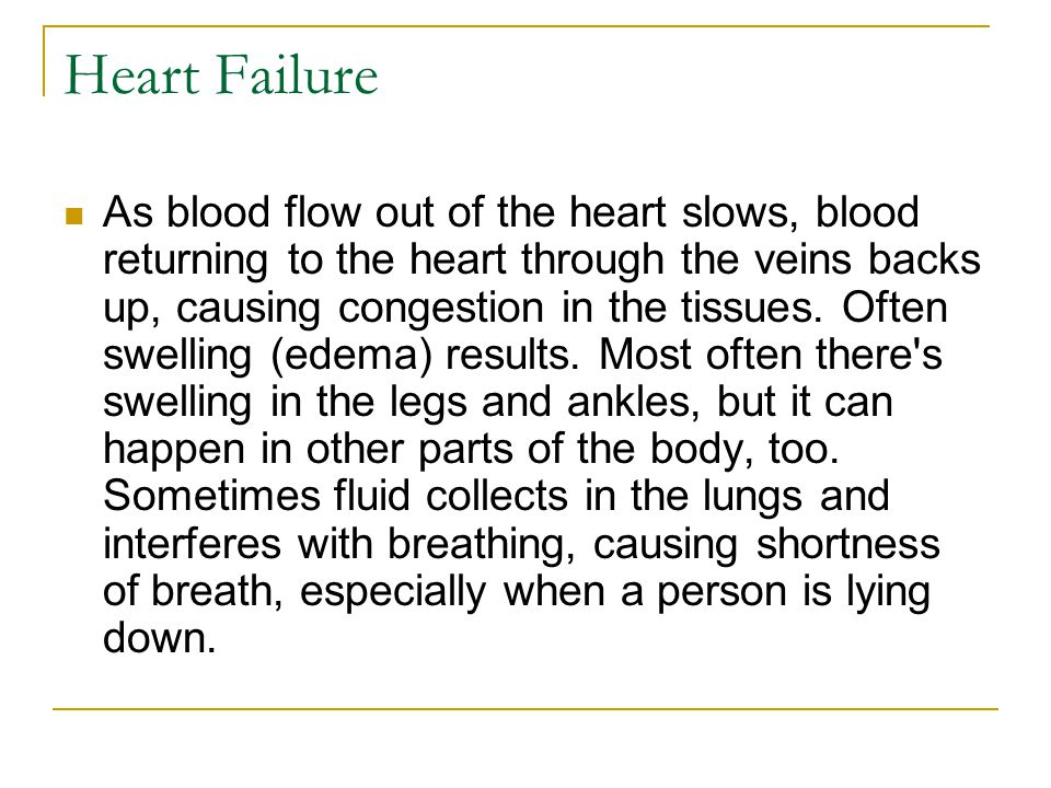 Heart Failure As blood flow out of the heart slows, blood returning to the heart through the veins backs up, causing congestion in the tissues.