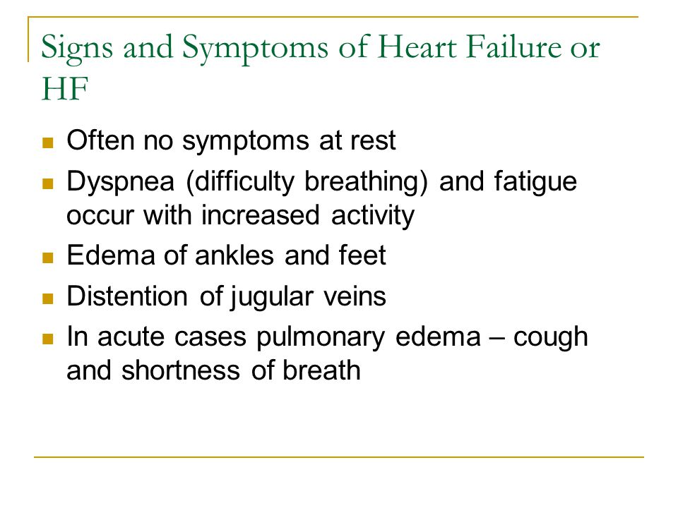 Signs and Symptoms of Heart Failure or HF Often no symptoms at rest Dyspnea (difficulty breathing) and fatigue occur with increased activity Edema of ankles and feet Distention of jugular veins In acute cases pulmonary edema – cough and shortness of breath