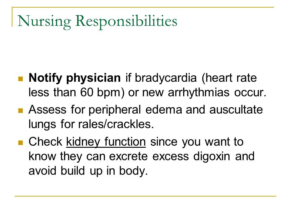 Nursing Responsibilities Notify physician if bradycardia (heart rate less than 60 bpm) or new arrhythmias occur.