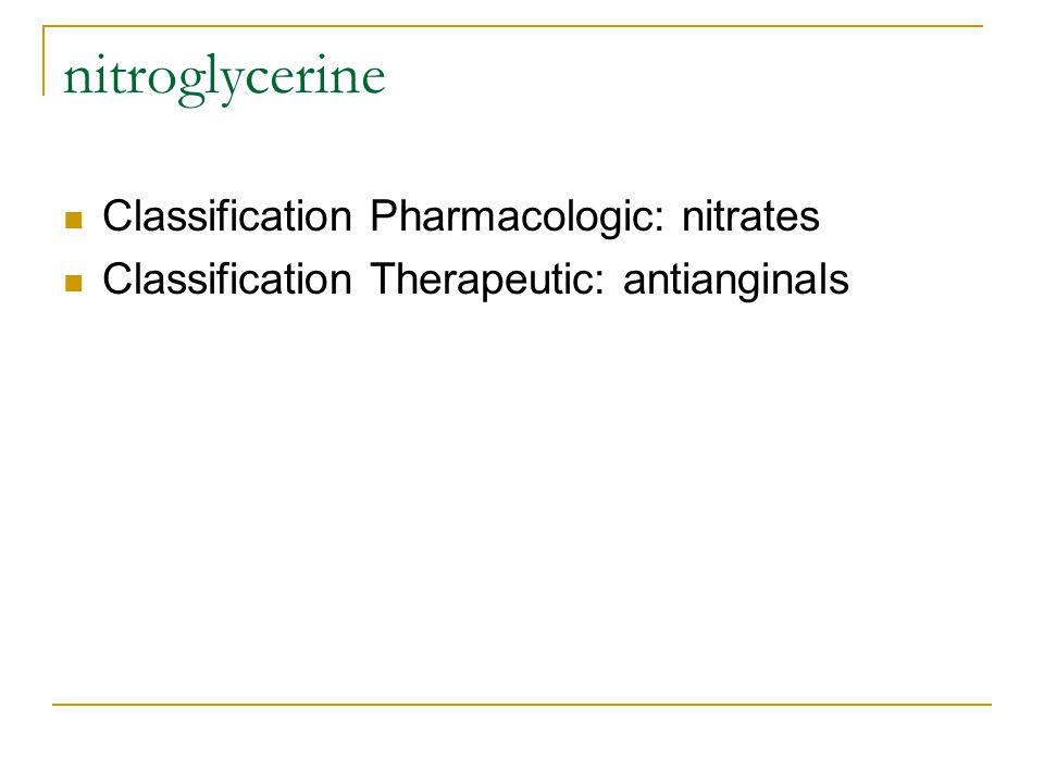 nitroglycerine Classification Pharmacologic: nitrates Classification Therapeutic: antianginals