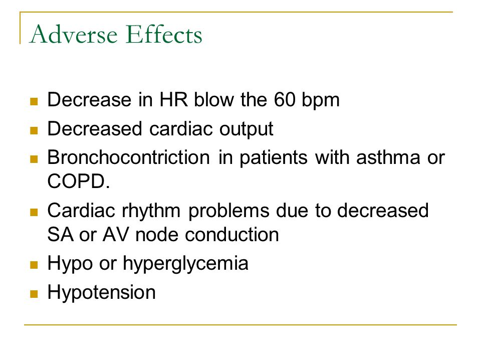 Adverse Effects Decrease in HR blow the 60 bpm Decreased cardiac output Bronchocontriction in patients with asthma or COPD.