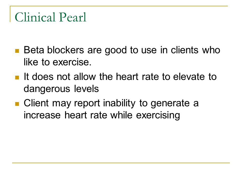 Clinical Pearl Beta blockers are good to use in clients who like to exercise.