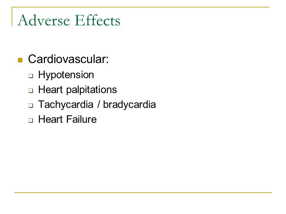 Adverse Effects Cardiovascular:  Hypotension  Heart palpitations  Tachycardia / bradycardia  Heart Failure