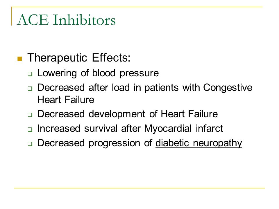 ACE Inhibitors Therapeutic Effects:  Lowering of blood pressure  Decreased after load in patients with Congestive Heart Failure  Decreased development of Heart Failure  Increased survival after Myocardial infarct  Decreased progression of diabetic neuropathy