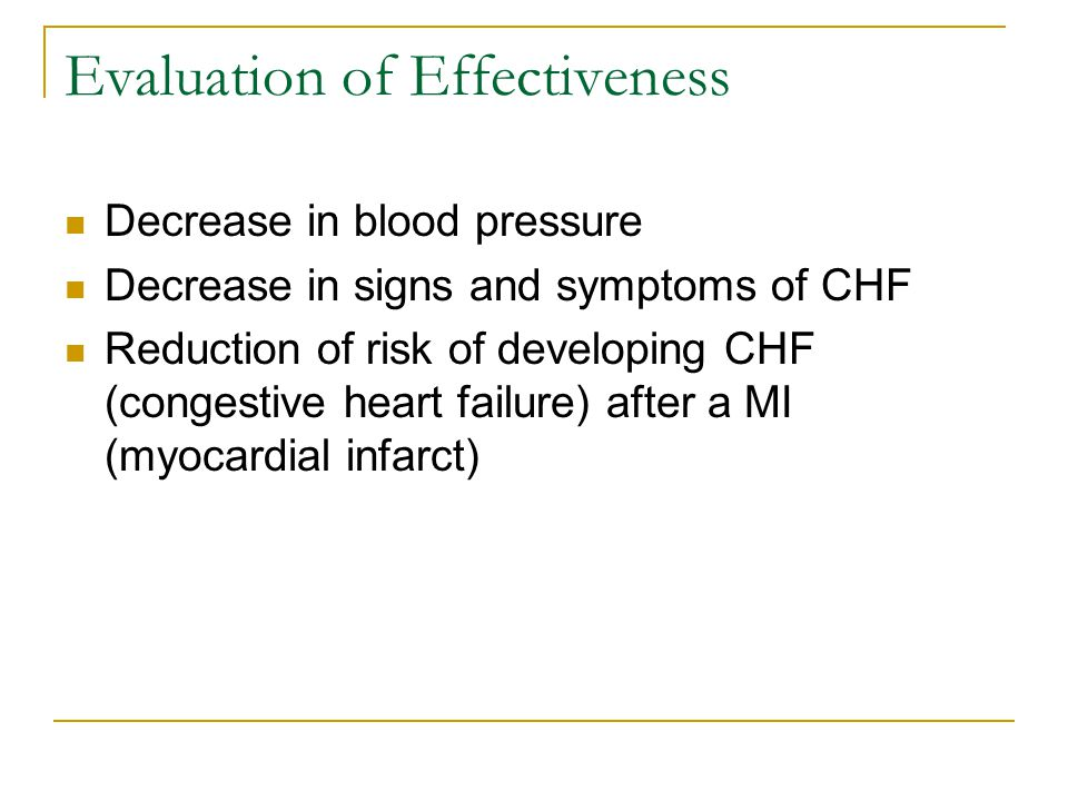 Evaluation of Effectiveness Decrease in blood pressure Decrease in signs and symptoms of CHF Reduction of risk of developing CHF (congestive heart failure) after a MI (myocardial infarct)