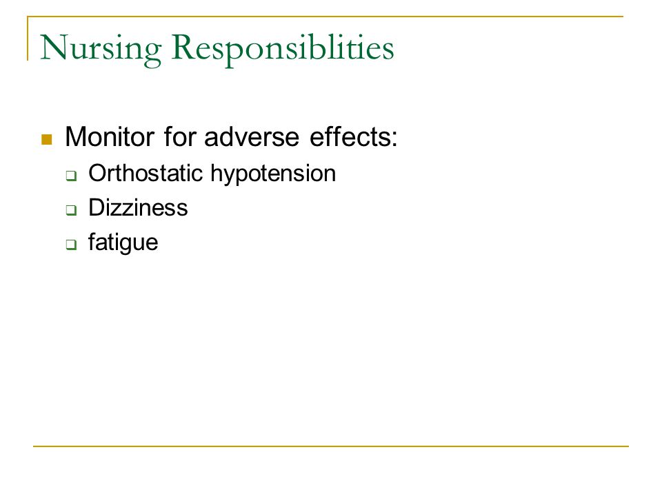 Nursing Responsiblities Monitor for adverse effects:  Orthostatic hypotension  Dizziness  fatigue