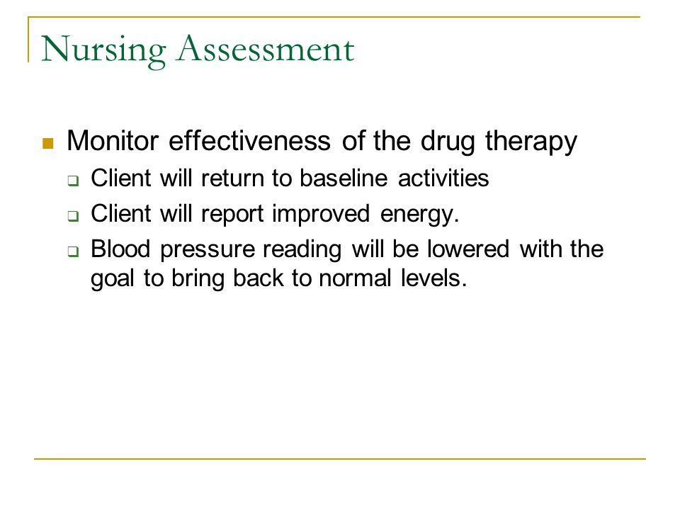 Nursing Assessment Monitor effectiveness of the drug therapy  Client will return to baseline activities  Client will report improved energy.