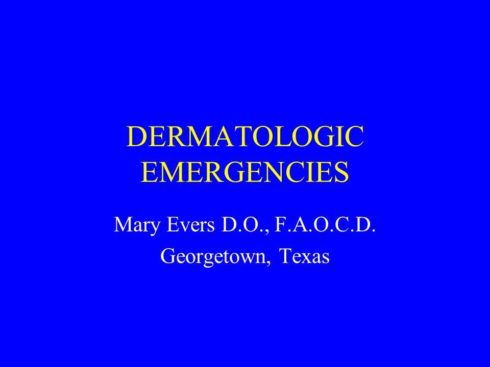 DERMATOLOGIC EMERGENCIES Mary Evers D.O., F.A.O.C.D. Georgetown, Texas