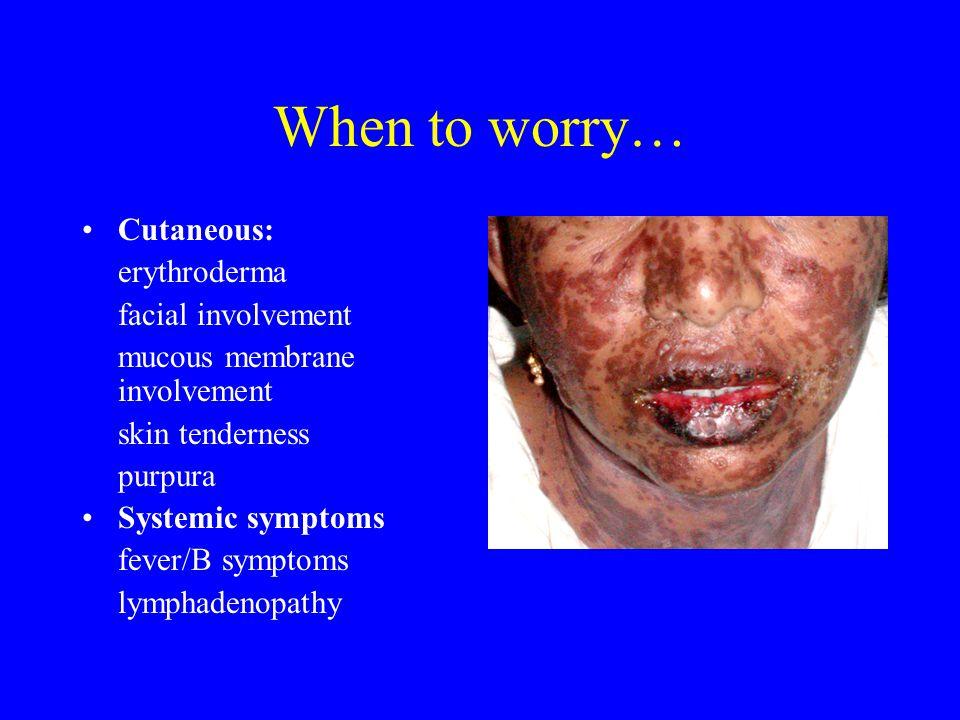 When to worry… Cutaneous: erythroderma facial involvement mucous membrane involvement skin tenderness purpura Systemic symptoms fever/B symptoms lymphadenopathy