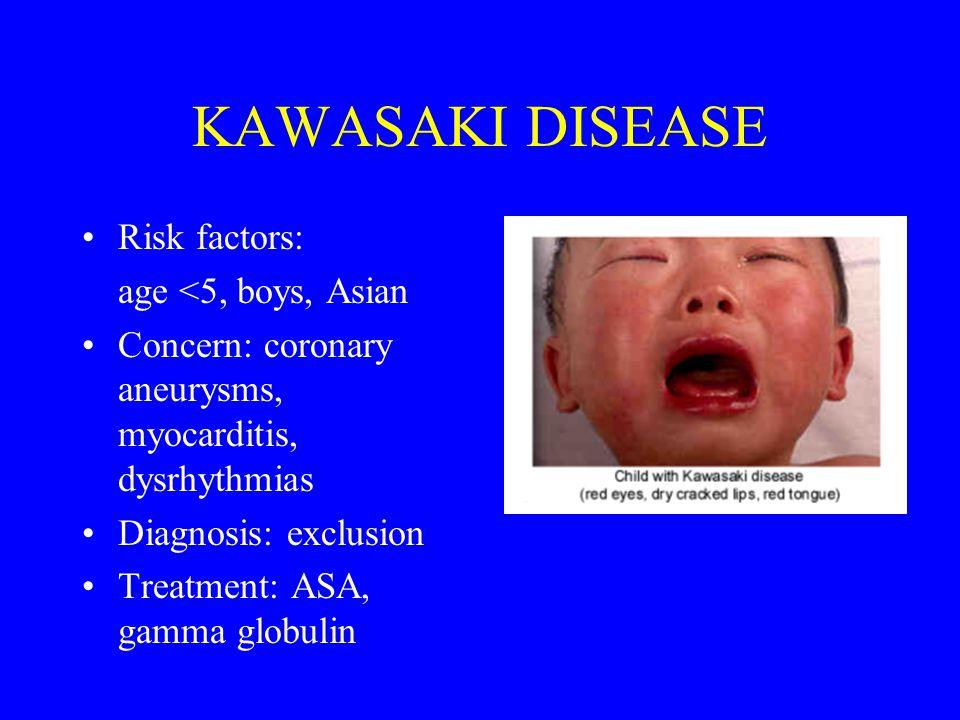 KAWASAKI DISEASE Risk factors: age <5, boys, Asian Concern: coronary aneurysms, myocarditis, dysrhythmias Diagnosis: exclusion Treatment: ASA, gamma g
