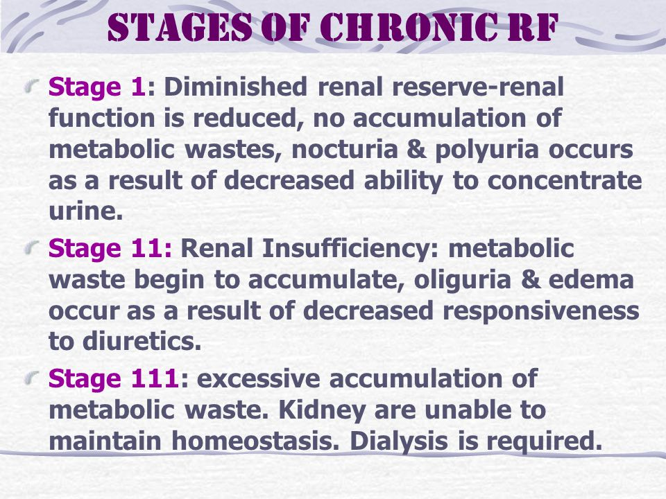Stages of Chronic RF Stage 1: Diminished renal reserve-renal function is reduced, no accumulation of metabolic wastes, nocturia & polyuria occurs as a result of decreased ability to concentrate urine.