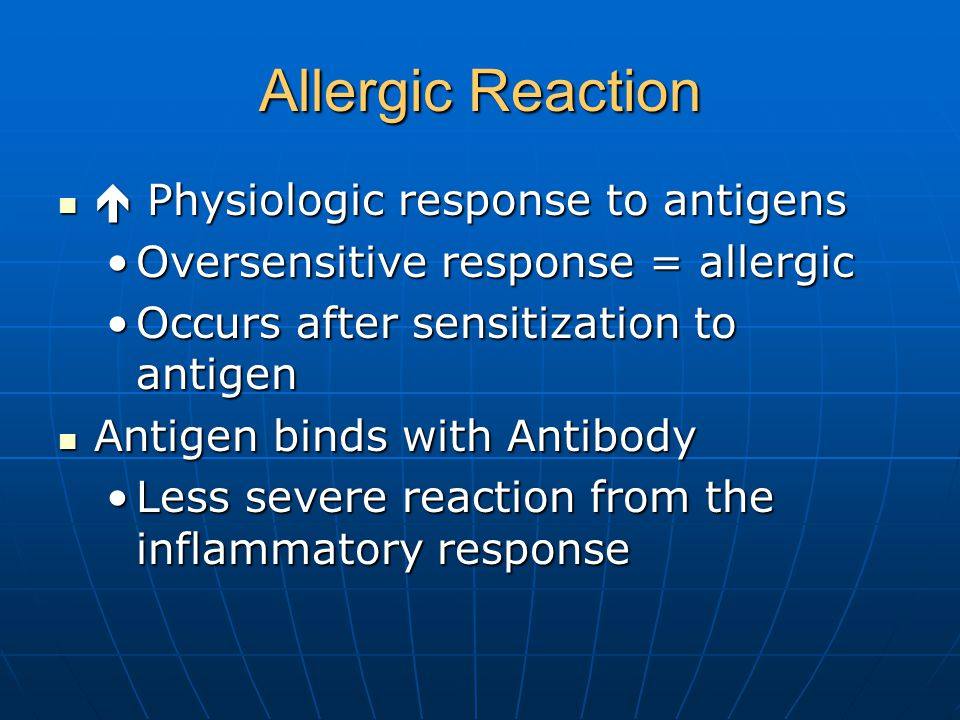 Allergic Reaction  Physiologic response to antigens  Physiologic response to antigens Oversensitive response = allergicOversensitive response = allergic Occurs after sensitization to antigenOccurs after sensitization to antigen Antigen binds with Antibody Antigen binds with Antibody Less severe reaction from the inflammatory responseLess severe reaction from the inflammatory response