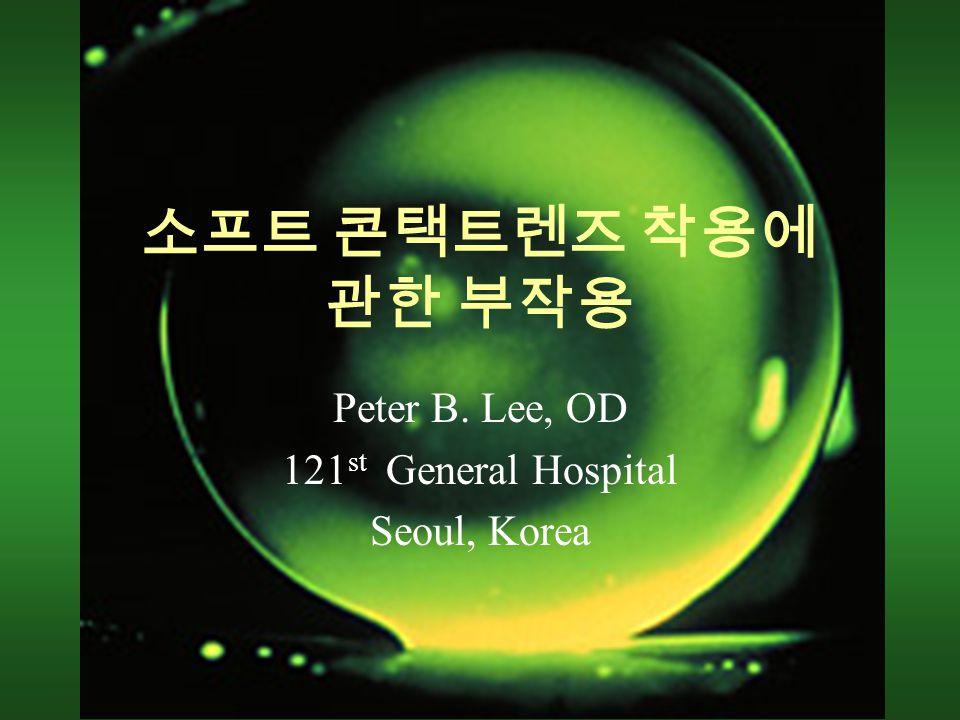 소프트 콘택트렌즈 착용에 관한 부작용 Peter B. Lee, OD 121 st General Hospital Seoul, Korea