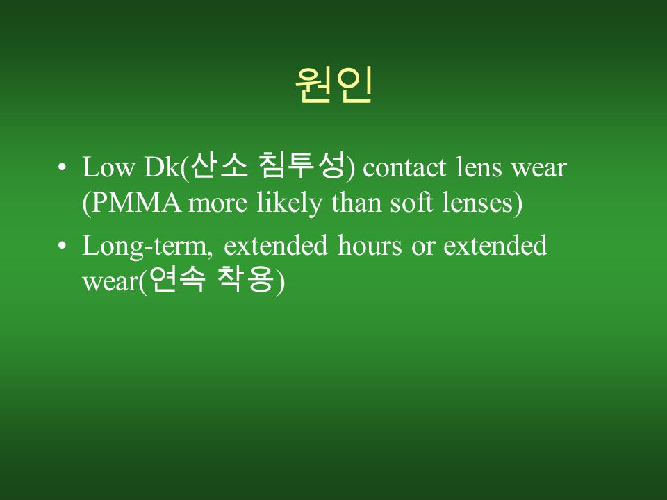원인 Low Dk( 산소 침투성 ) contact lens wear (PMMA more likely than soft lenses) Long-term, extended hours or extended wear( 연속 착용 )