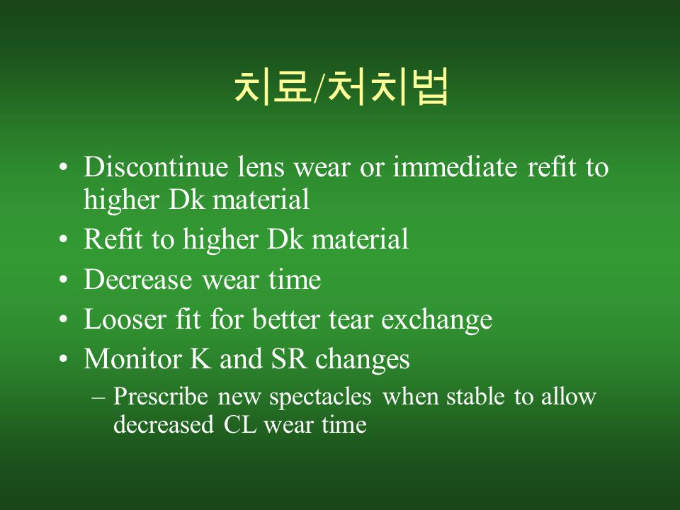 치료 / 처치법 Discontinue lens wear or immediate refit to higher Dk material Refit to higher Dk material Decrease wear time Looser fit for better tear exchange Monitor K and SR changes –Prescribe new spectacles when stable to allow decreased CL wear time