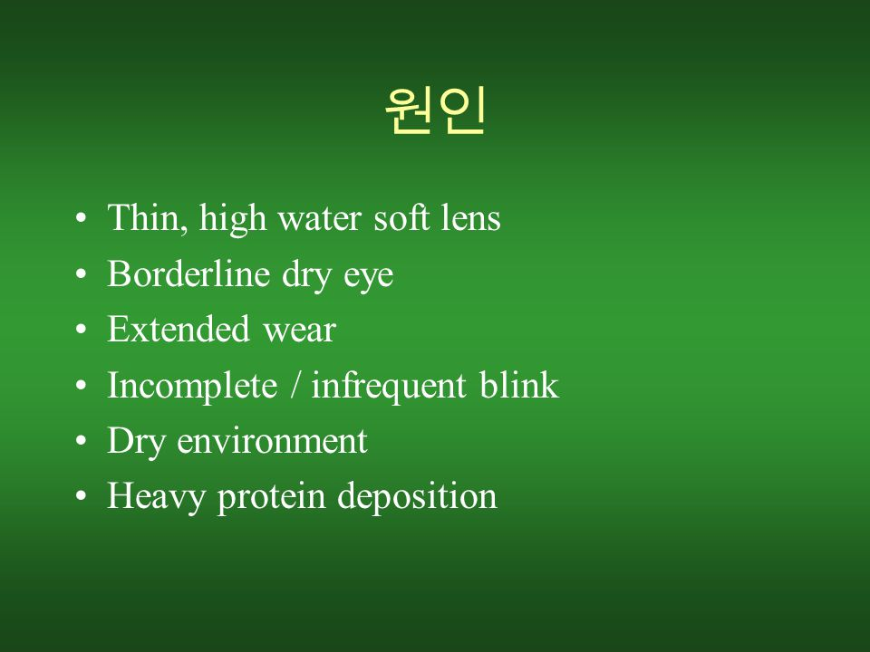 원인 Thin, high water soft lens Borderline dry eye Extended wear Incomplete / infrequent blink Dry environment Heavy protein deposition