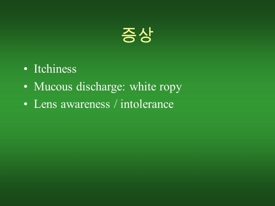 증상 Itchiness Mucous discharge: white ropy Lens awareness / intolerance