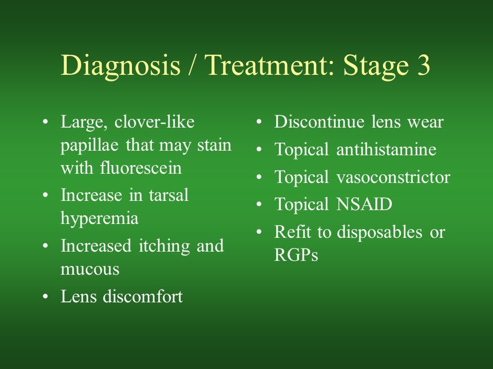 Diagnosis / Treatment: Stage 3 Large, clover-like papillae that may stain with fluorescein Increase in tarsal hyperemia Increased itching and mucous Lens discomfort Discontinue lens wear Topical antihistamine Topical vasoconstrictor Topical NSAID Refit to disposables or RGPs