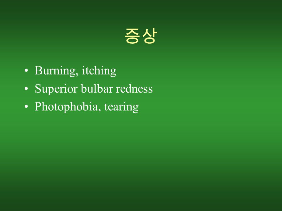 증상 Burning, itching Superior bulbar redness Photophobia, tearing