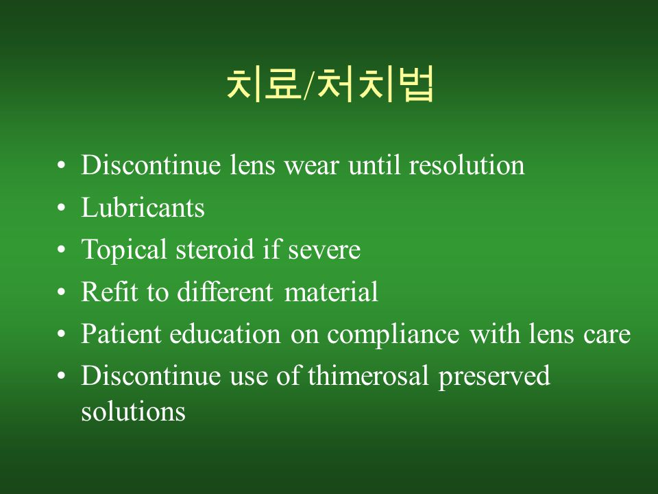 치료 / 처치법 Discontinue lens wear until resolution Lubricants Topical steroid if severe Refit to different material Patient education on compliance with lens care Discontinue use of thimerosal preserved solutions