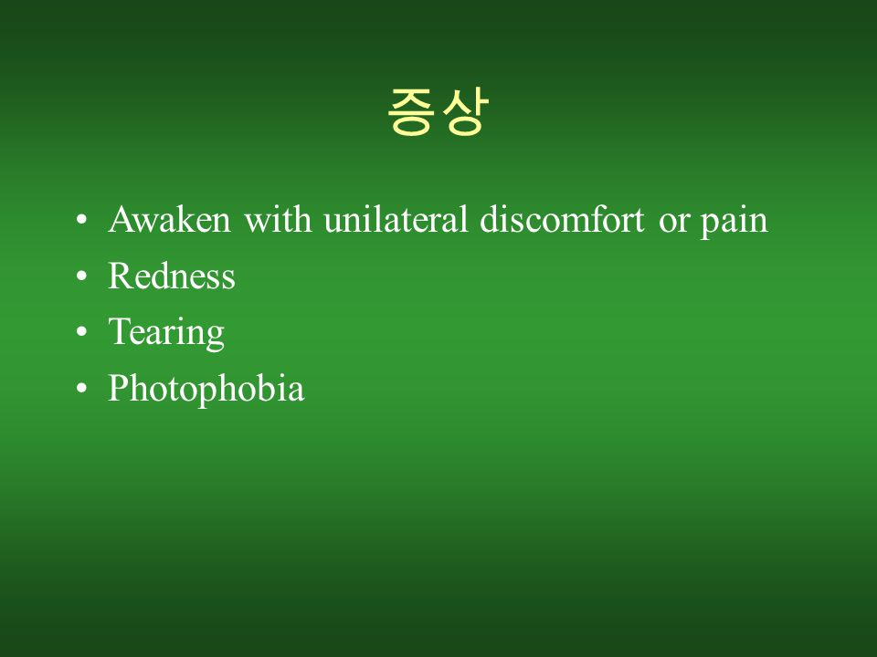 증상 Awaken with unilateral discomfort or pain Redness Tearing Photophobia