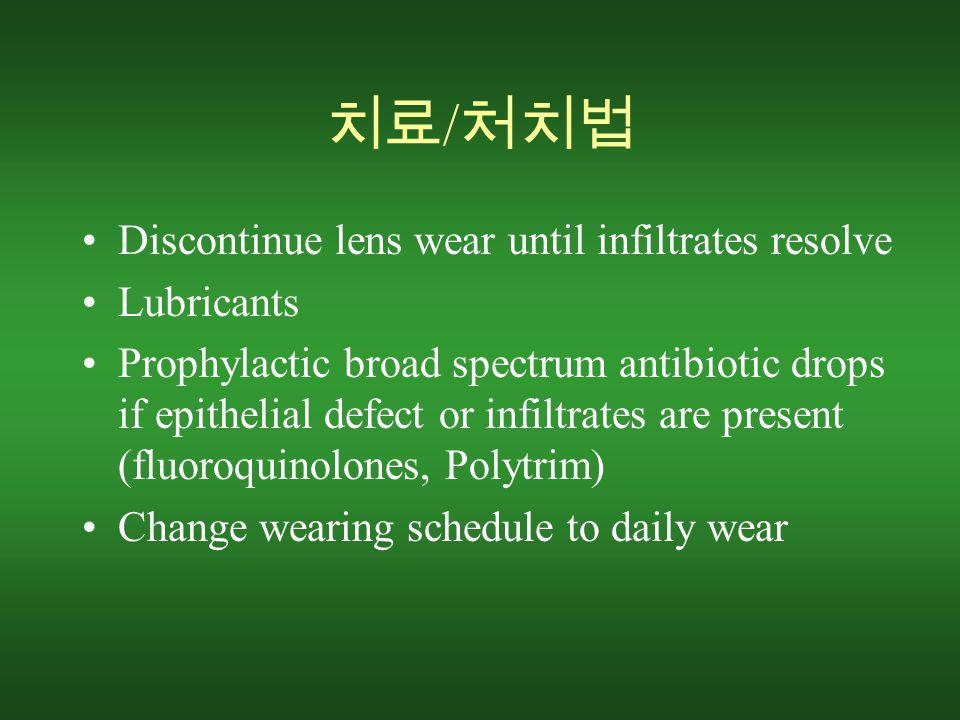 치료 / 처치법 Discontinue lens wear until infiltrates resolve Lubricants Prophylactic broad spectrum antibiotic drops if epithelial defect or infiltrates are present (fluoroquinolones, Polytrim) Change wearing schedule to daily wear