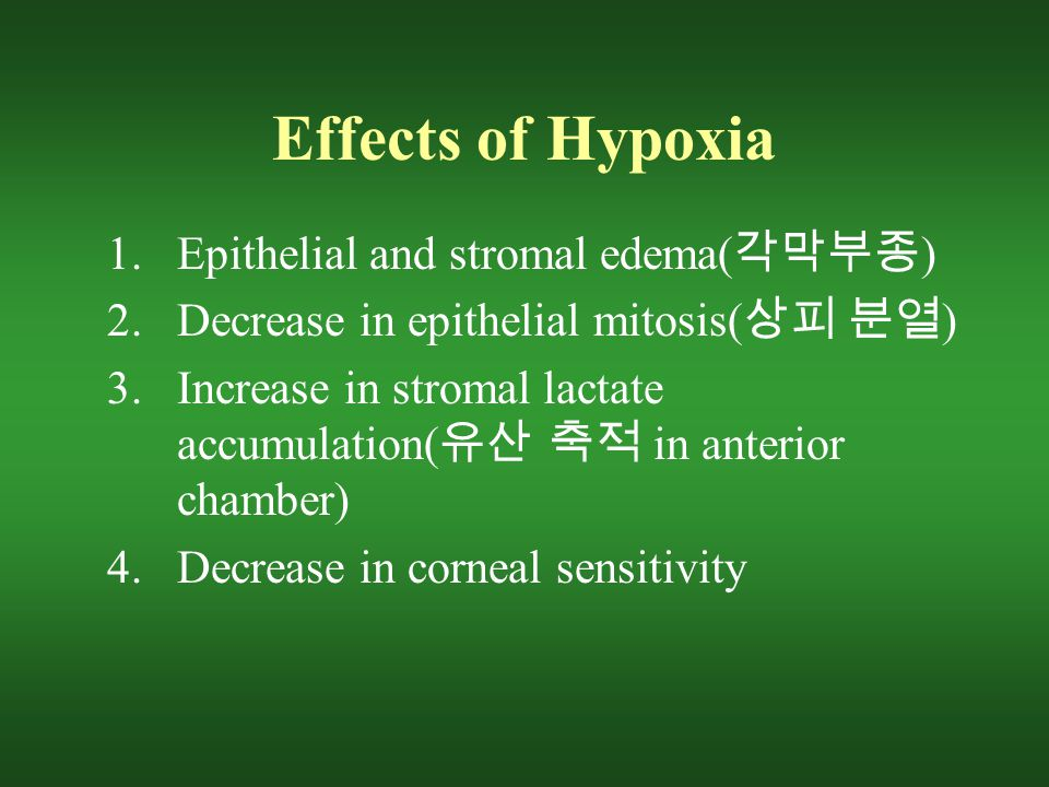 Effects of Hypoxia 1.Epithelial and stromal edema( 각막부종 ) 2.Decrease in epithelial mitosis( 상피 분열 ) 3.Increase in stromal lactate accumulation( 유산 축적 in anterior chamber) 4.Decrease in corneal sensitivity