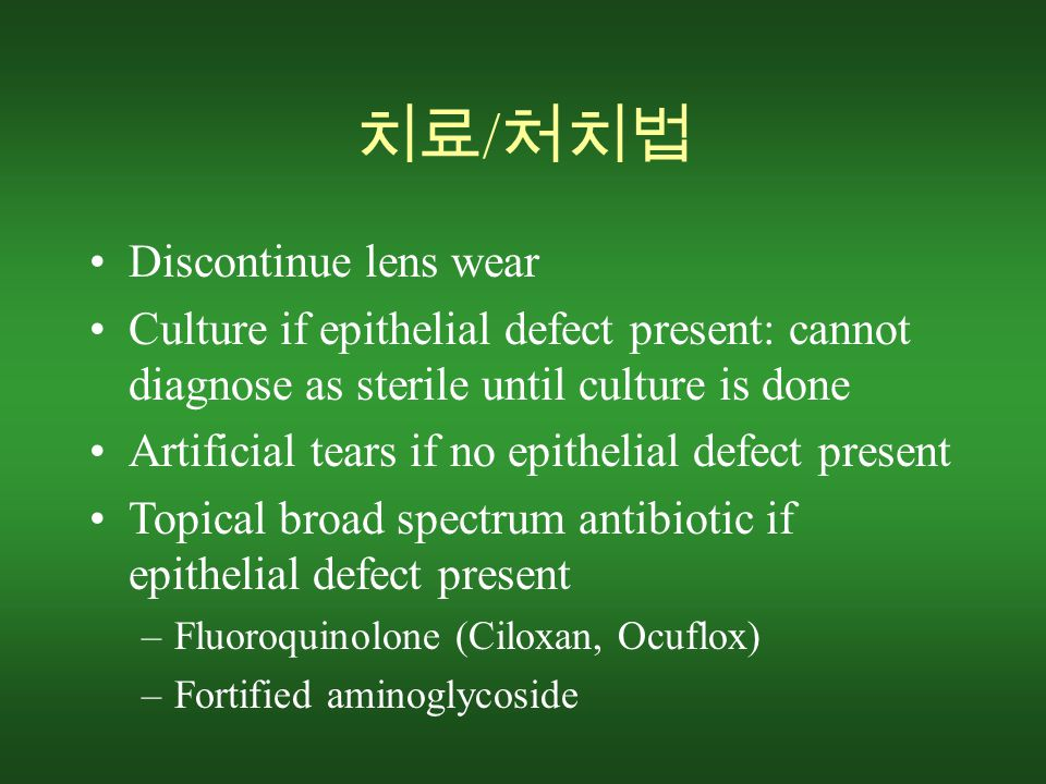 치료 / 처치법 Discontinue lens wear Culture if epithelial defect present: cannot diagnose as sterile until culture is done Artificial tears if no epithelial defect present Topical broad spectrum antibiotic if epithelial defect present –Fluoroquinolone (Ciloxan, Ocuflox) –Fortified aminoglycoside
