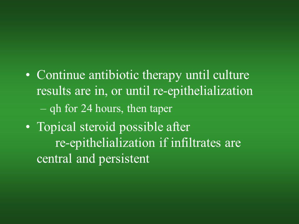 Continue antibiotic therapy until culture results are in, or until re-epithelialization –qh for 24 hours, then taper Topical steroid possible after re-epithelialization if infiltrates are central and persistent