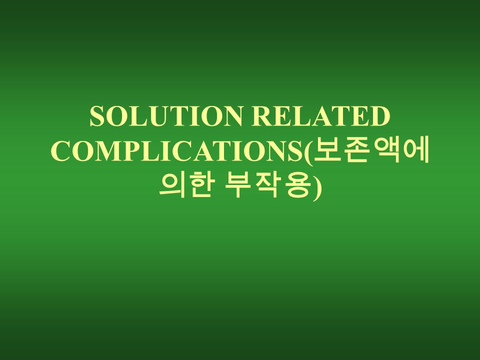 SOLUTION RELATED COMPLICATIONS( 보존액에 의한 부작용 )