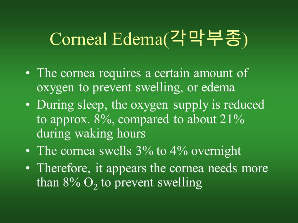 Corneal Edema( 각막부종 ) The cornea requires a certain amount of oxygen to prevent swelling, or edema During sleep, the oxygen supply is reduced to approx.