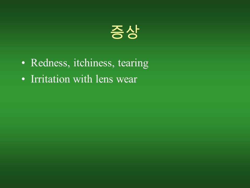 증상 Redness, itchiness, tearing Irritation with lens wear