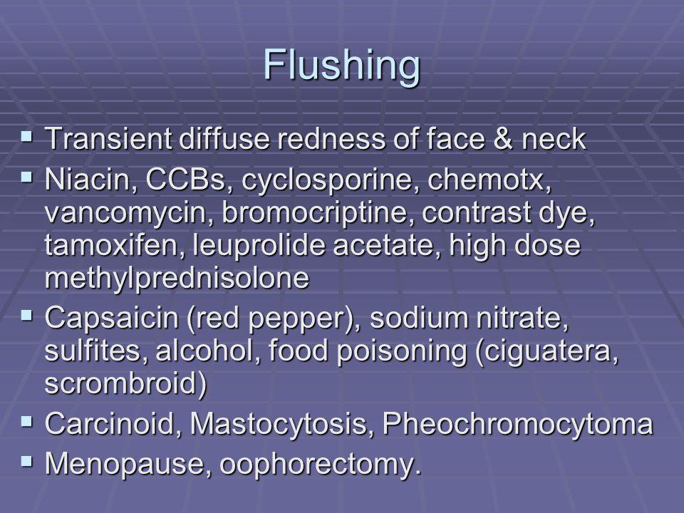 Flushing  Transient diffuse redness of face & neck  Niacin, CCBs, cyclosporine, chemotx, vancomycin, bromocriptine, contrast dye, tamoxifen, leuprolide acetate, high dose methylprednisolone  Capsaicin (red pepper), sodium nitrate, sulfites, alcohol, food poisoning (ciguatera, scrombroid)  Carcinoid, Mastocytosis, Pheochromocytoma  Menopause, oophorectomy.