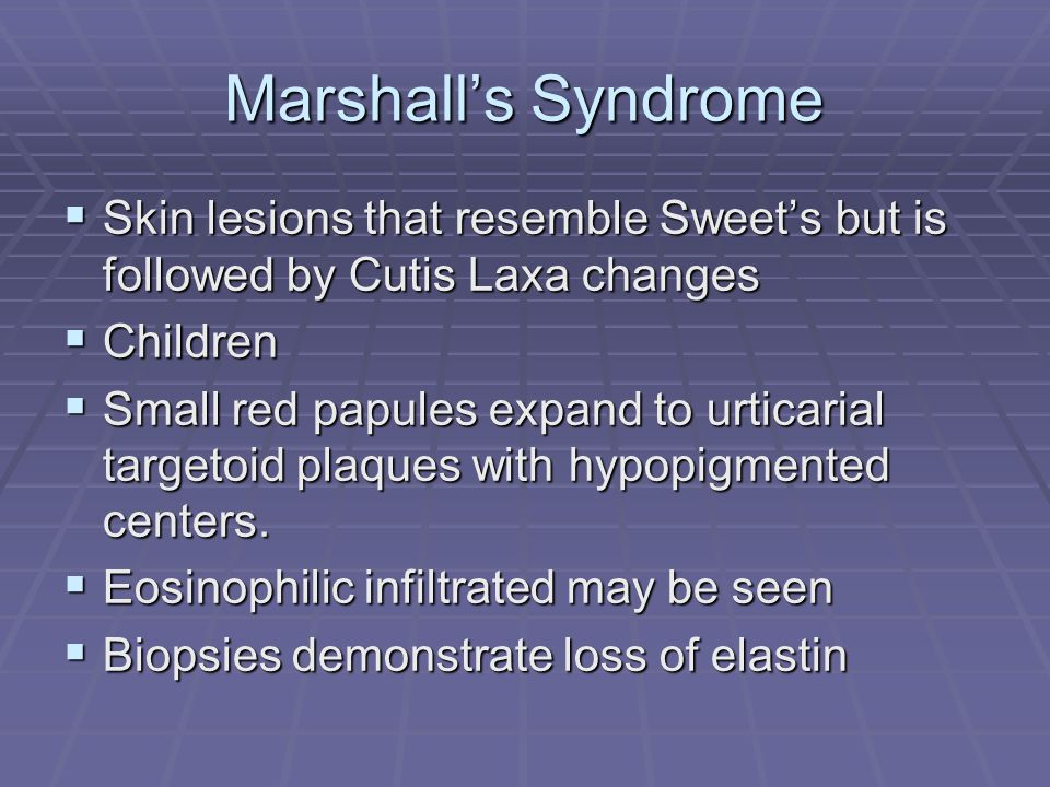 Marshall's Syndrome  Skin lesions that resemble Sweet's but is followed by Cutis Laxa changes  Children  Small red papules expand to urticarial targetoid plaques with hypopigmented centers.