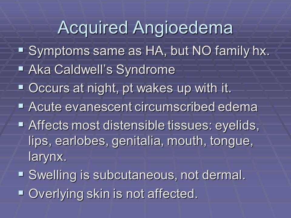 Acquired Angioedema  Symptoms same as HA, but NO family hx.