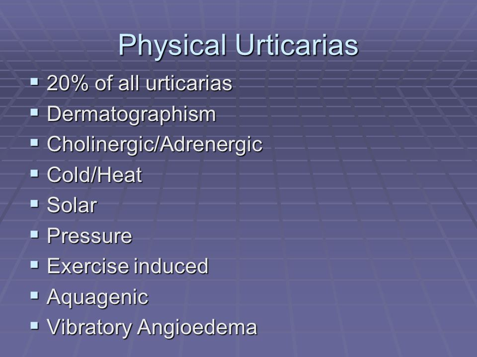 Physical Urticarias  20% of all urticarias  Dermatographism  Cholinergic/Adrenergic  Cold/Heat  Solar  Pressure  Exercise induced  Aquagenic  Vibratory Angioedema