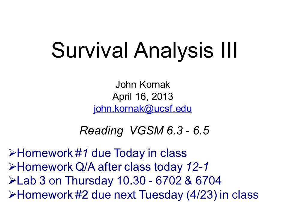 Survival Analysis III Reading VGSM 6.3 - 6.5 John Kornak April 16, 2013 john.kornak@ucsf.edu  Homework #1 due Today in class  Homework Q/A after class today 12-1  Lab 3 on Thursday 10.30 - 6702 & 6704  Homework #2 due next Tuesday (4/23) in class