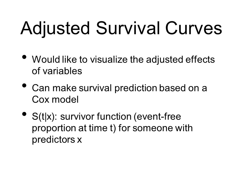 Adjusted Survival Curves Would like to visualize the adjusted effects of variables Can make survival prediction based on a Cox model S(t|x): survivor function (event-free proportion at time t) for someone with predictors x