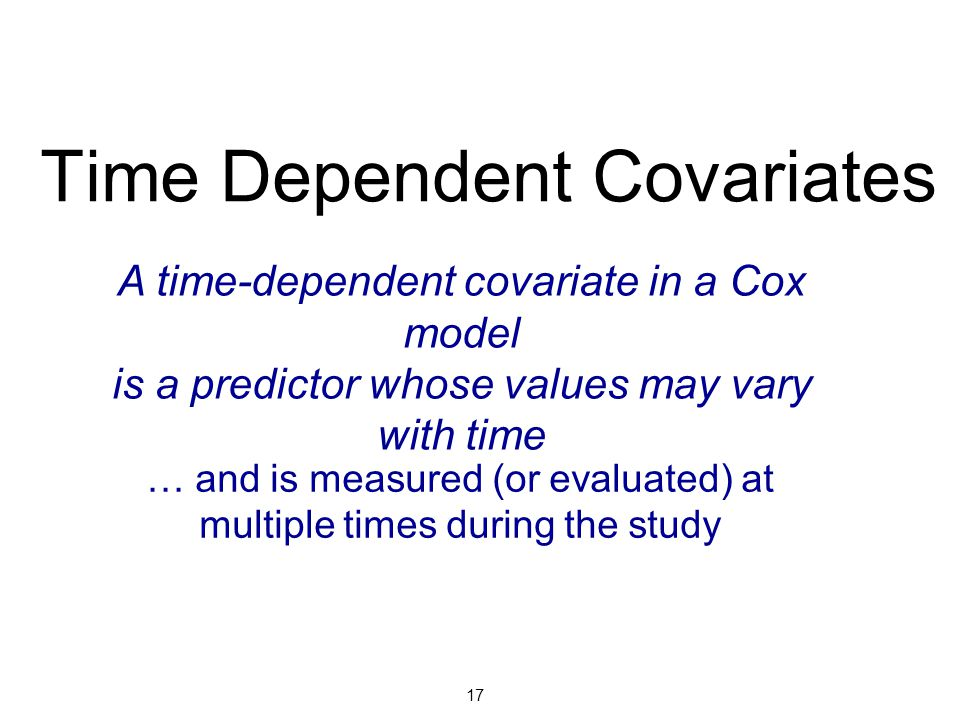 Time Dependent Covariates A time-dependent covariate in a Cox model is a predictor whose values may vary with time … and is measured (or evaluated) at multiple times during the study 17