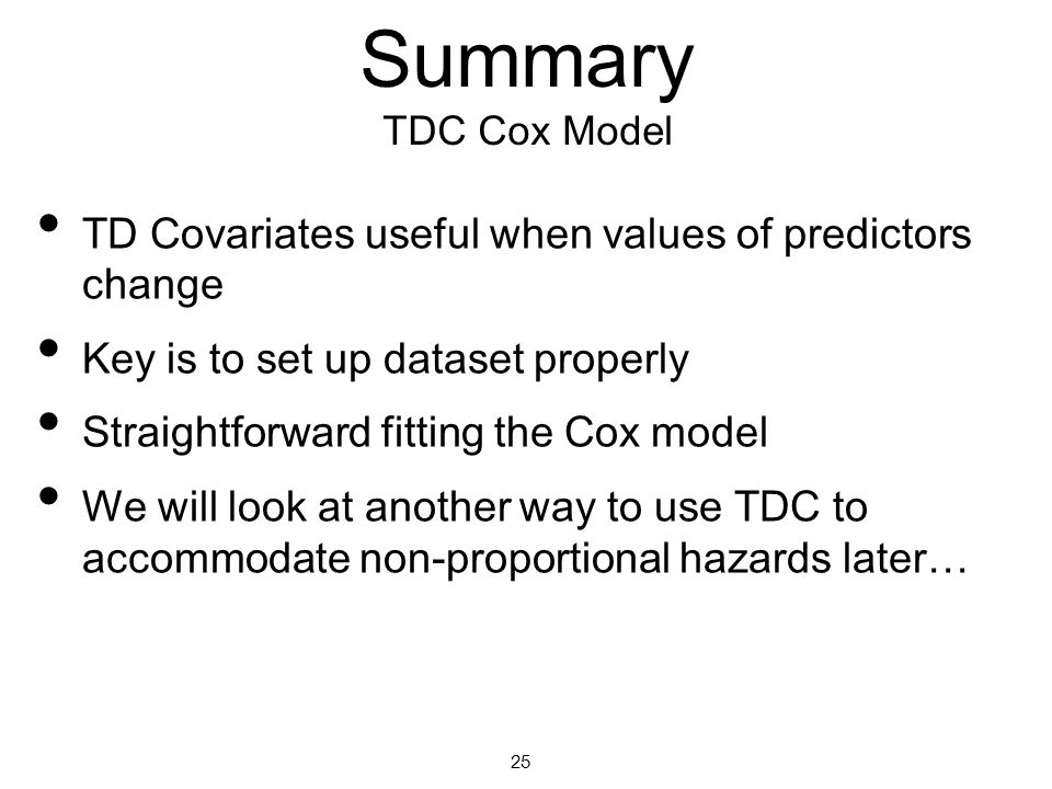 Summary TDC Cox Model TD Covariates useful when values of predictors change Key is to set up dataset properly Straightforward fitting the Cox model We will look at another way to use TDC to accommodate non-proportional hazards later… 25