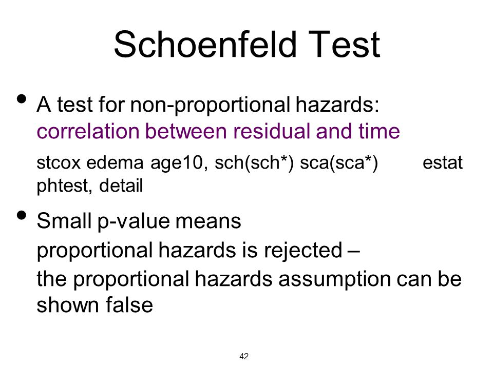 Schoenfeld Test A test for non-proportional hazards: correlation between residual and time stcox edema age10, sch(sch*) sca(sca*) estat phtest, detail Small p-value means proportional hazards is rejected – the proportional hazards assumption can be shown false 42