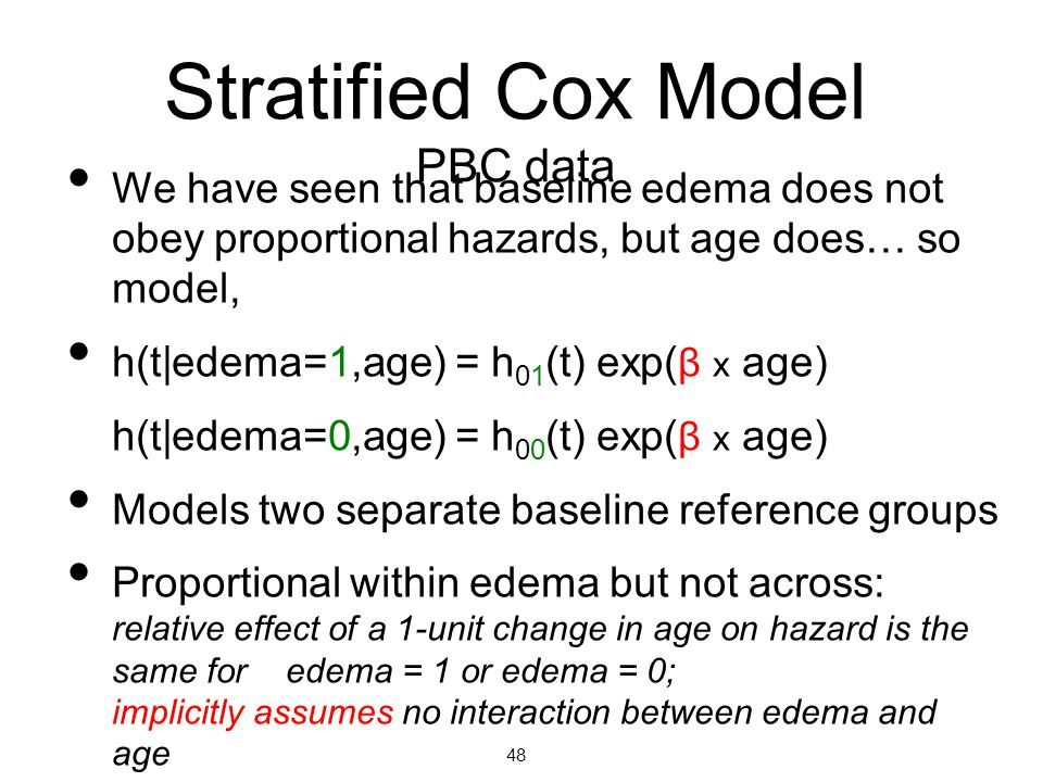 Stratified Cox Model PBC data We have seen that baseline edema does not obey proportional hazards, but age does… so model, h(t|edema=1,age) = h 01 (t) exp( β x age) h(t|edema=0,age) = h 00 (t) exp( β x age) Models two separate baseline reference groups Proportional within edema but not across: relative effect of a 1-unit change in age on hazard is the same for edema = 1 or edema = 0; implicitly assumes no interaction between edema and age 48